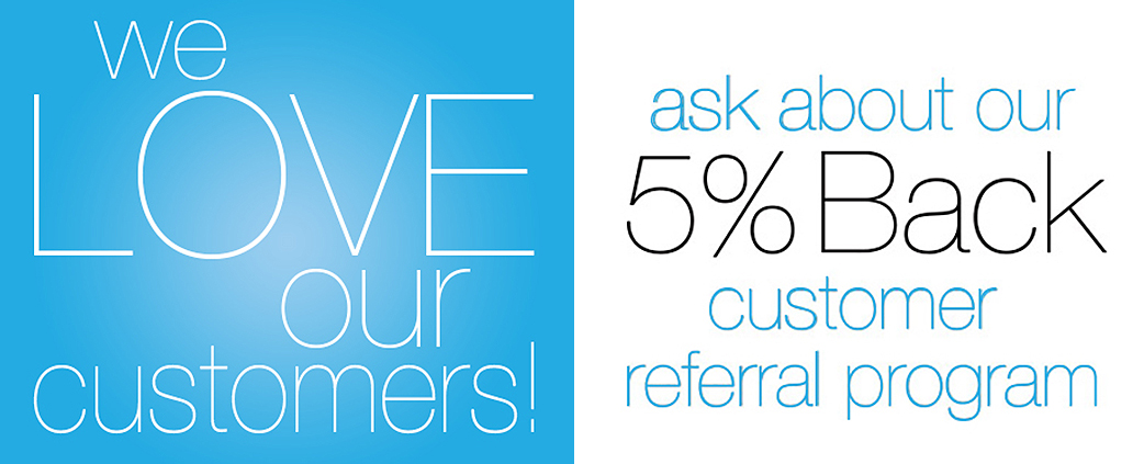 Ask about our 5% Back Customer Referral Program!